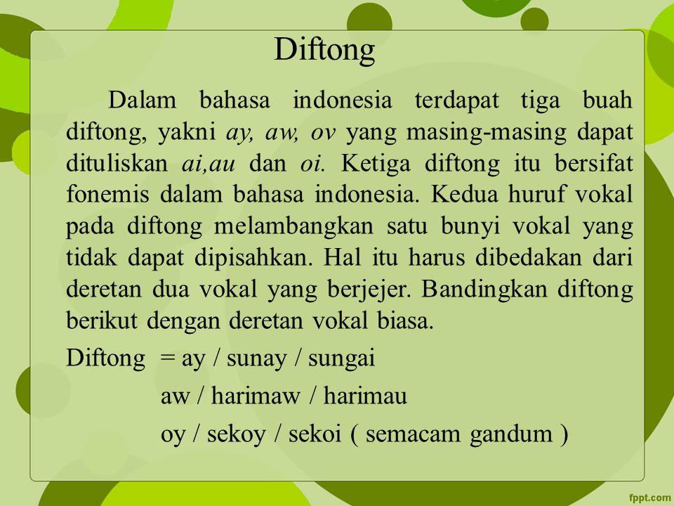 Diftong Dalam bahasa indonesia terdapat tiga buah diftong, yakni ay, aw, ov yang masing-masing dapat dituliskan ai,au dan oi. Ketiga diftong itu bersi