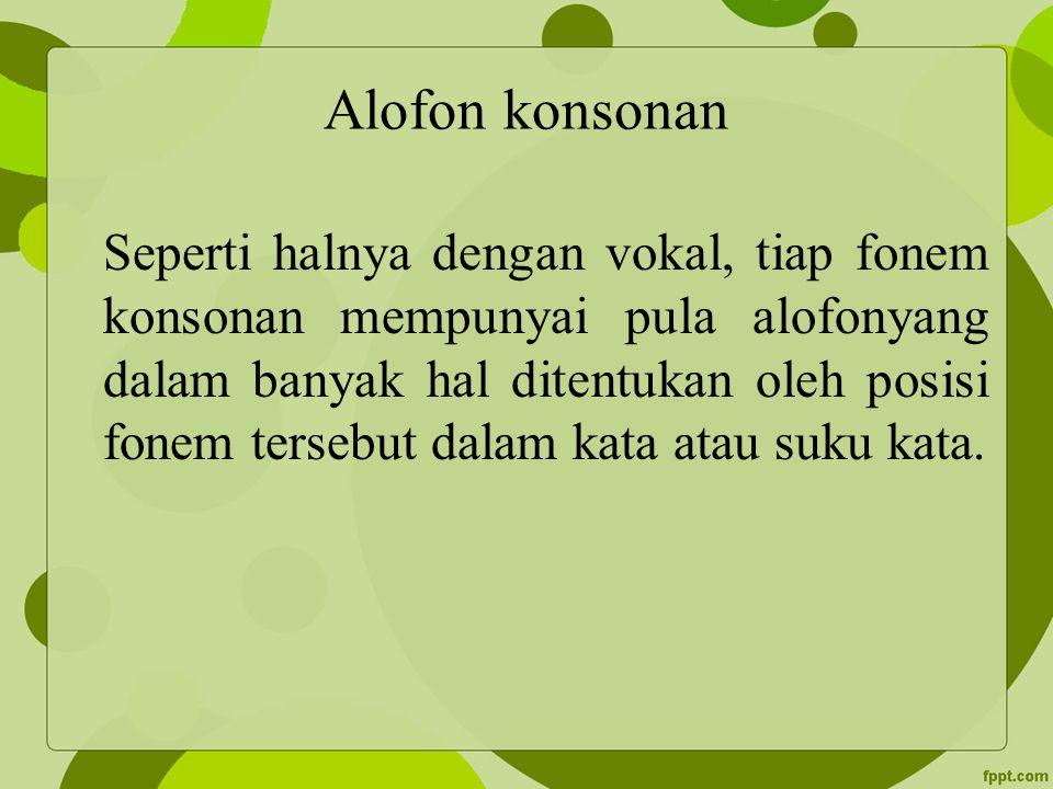 Alofon konsonan Seperti halnya dengan vokal, tiap fonem konsonan mempunyai pula alofonyang dalam banyak hal ditentukan oleh posisi fonem tersebut dala