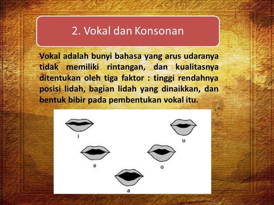 2. Vokal dan Konsonan Vokal adalah bunyi bahasa yang arus udaranya tidak memiliki rintangan, dan kualitasnya ditentukan oleh tiga faktor : tinggi rend