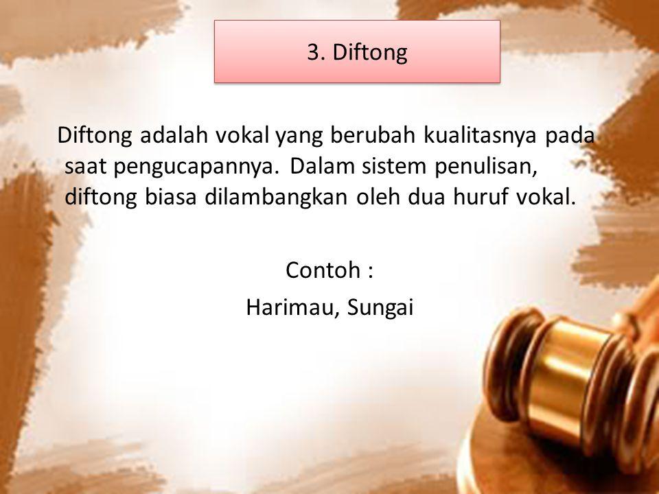 3. Diftong Diftong adalah vokal yang berubah kualitasnya pada saat pengucapannya. Dalam sistem penulisan, diftong biasa dilambangkan oleh dua huruf vo