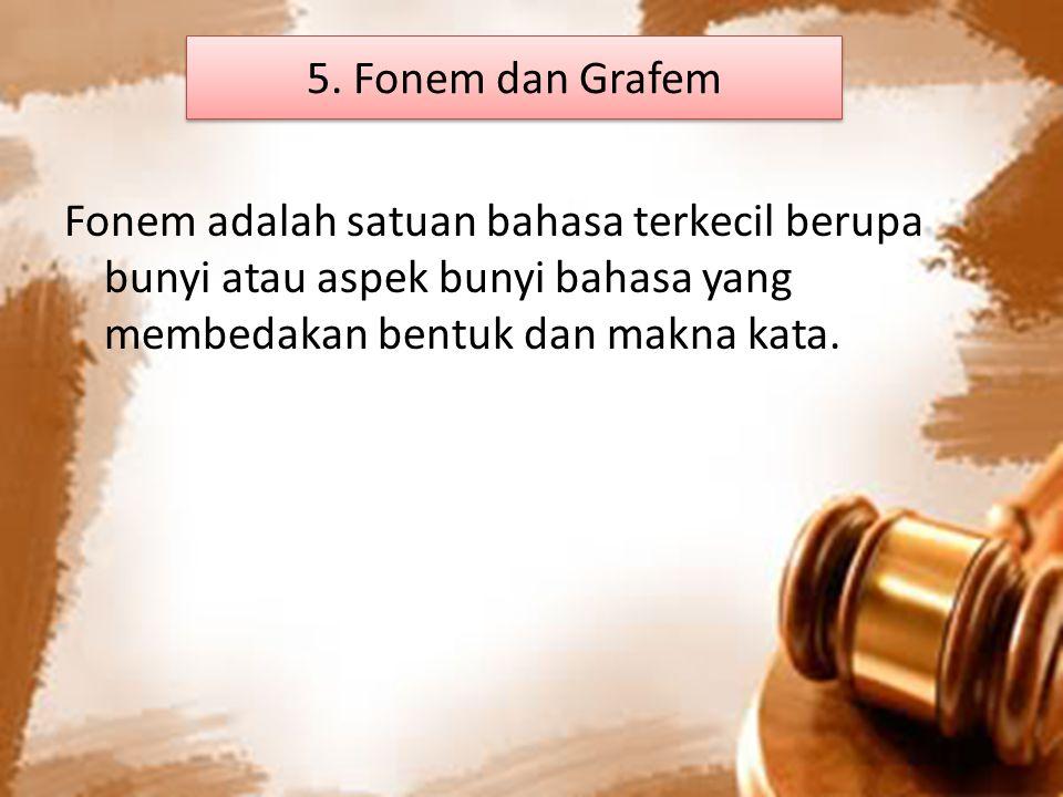 5. Fonem dan Grafem Fonem adalah satuan bahasa terkecil berupa bunyi atau aspek bunyi bahasa yang membedakan bentuk dan makna kata.