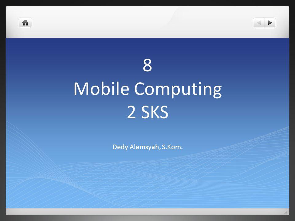 8 Mobile Computing 2 SKS Dedy Alamsyah, S.Kom.