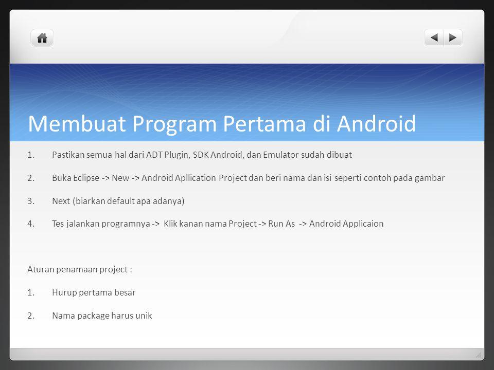 Membuat Program Pertama di Android 1.Pastikan semua hal dari ADT Plugin, SDK Android, dan Emulator sudah dibuat 2.Buka Eclipse -> New -> Android Apllication Project dan beri nama dan isi seperti contoh pada gambar 3.Next (biarkan default apa adanya) 4.Tes jalankan programnya -> Klik kanan nama Project -> Run As -> Android Applicaion Aturan penamaan project : 1.Hurup pertama besar 2.Nama package harus unik
