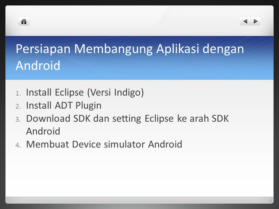 2 - Instalasi ADT Plugin untuk Eclipse Cara install ADT Plugin ada dua cara : 1.Online (membutuhkan koneksi internet) 1.Buka Eclipse 2.Help -> Install New Software 3.Add repository ADT dengan cara kelik Add masukan alamat https://dl- ssl.google.com/android/eclipse/https://dl- ssl.google.com/android/eclipse/ 4.Lalu di cek kotak menu Developer Tools dan NDK Plugin dan ikuti sampai selesai nanti Eclipse akan mendownload Plugin tersebut dan akan meminta restart kalau sudah selesai