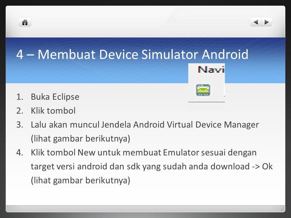 4 – Membuat Device Simulator Android 1.Buka Eclipse 2.Klik tombol 3.Lalu akan muncul Jendela Android Virtual Device Manager (lihat gambar berikutnya) 4.Klik tombol New untuk membuat Emulator sesuai dengan target versi android dan sdk yang sudah anda download -> Ok (lihat gambar berikutnya)