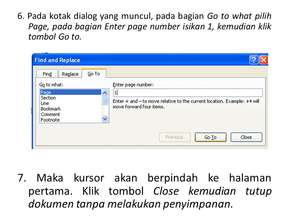 6. Pada kotak dialog yang muncul, pada bagian Go to what pilih Page, pada bagian Enter page number isikan 1, kemudian klik tombol Go to. 7. Maka kurso
