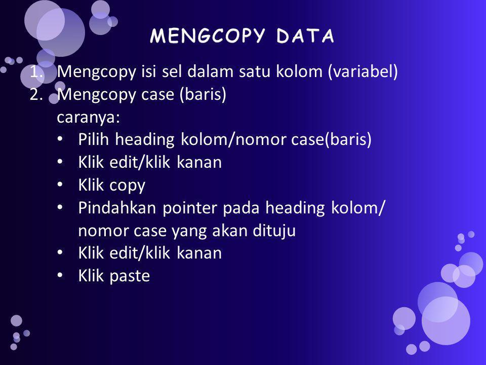 1.Mengcopy isi sel dalam satu kolom (variabel) 2.Mengcopy case (baris) caranya: Pilih heading kolom/nomor case(baris) Klik edit/klik kanan Klik copy Pindahkan pointer pada heading kolom/ nomor case yang akan dituju Klik edit/klik kanan Klik paste