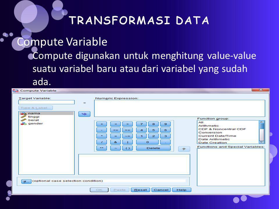 Compute Variable Compute digunakan untuk menghitung value-value suatu variabel baru atau dari variabel yang sudah ada.