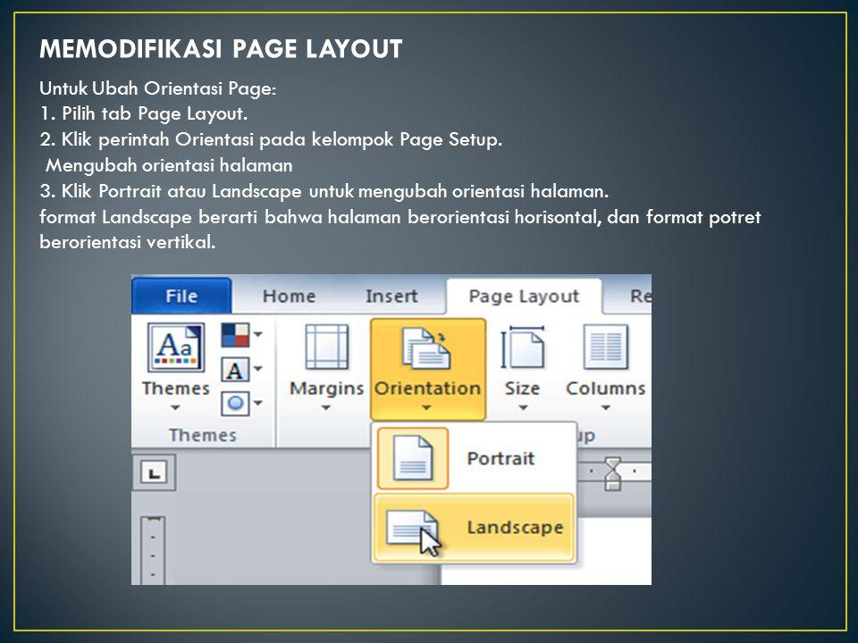 MEMODIFIKASI PAGE LAYOUT Untuk Ubah Orientasi Page: 1. Pilih tab Page Layout. 2. Klik perintah Orientasi pada kelompok Page Setup. Mengubah orientasi