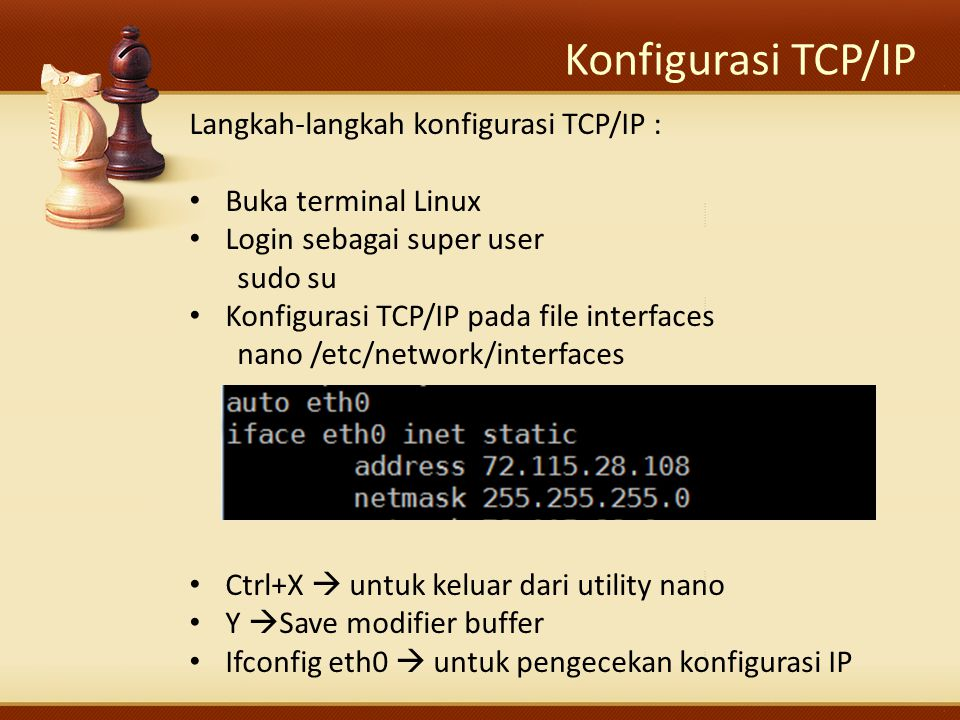 Konfigurasi TCP/IP Langkah-langkah konfigurasi TCP/IP : Buka terminal Linux Login sebagai super user sudo su Konfigurasi TCP/IP pada file interfaces n