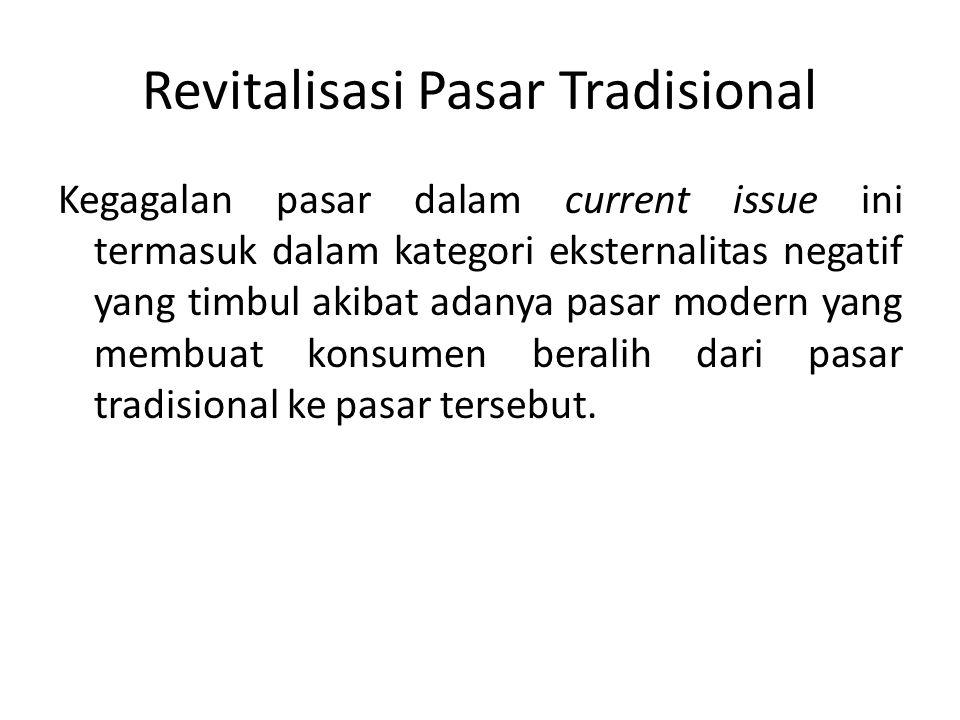 Revitalisasi Pasar Tradisional Kegagalan pasar dalam current issue ini termasuk dalam kategori eksternalitas negatif yang timbul akibat adanya pasar m