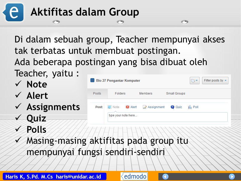 Haris K, S.Pd. M.Cs haris@unidar.ac.id Aktifitas dalam Group Di dalam sebuah group, Teacher mempunyai akses tak terbatas untuk membuat postingan. Ada
