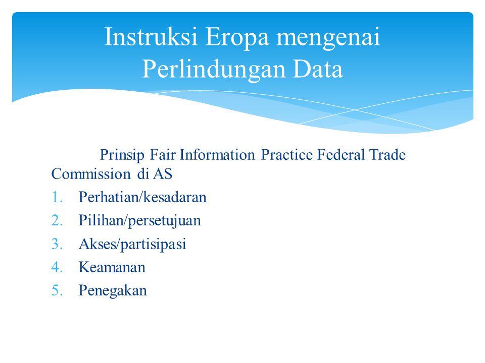 Prinsip Fair Information Practice Federal Trade Commission di AS 1.Perhatian/kesadaran 2.Pilihan/persetujuan 3.Akses/partisipasi 4.Keamanan 5.Penegakan Instruksi Eropa mengenai Perlindungan Data