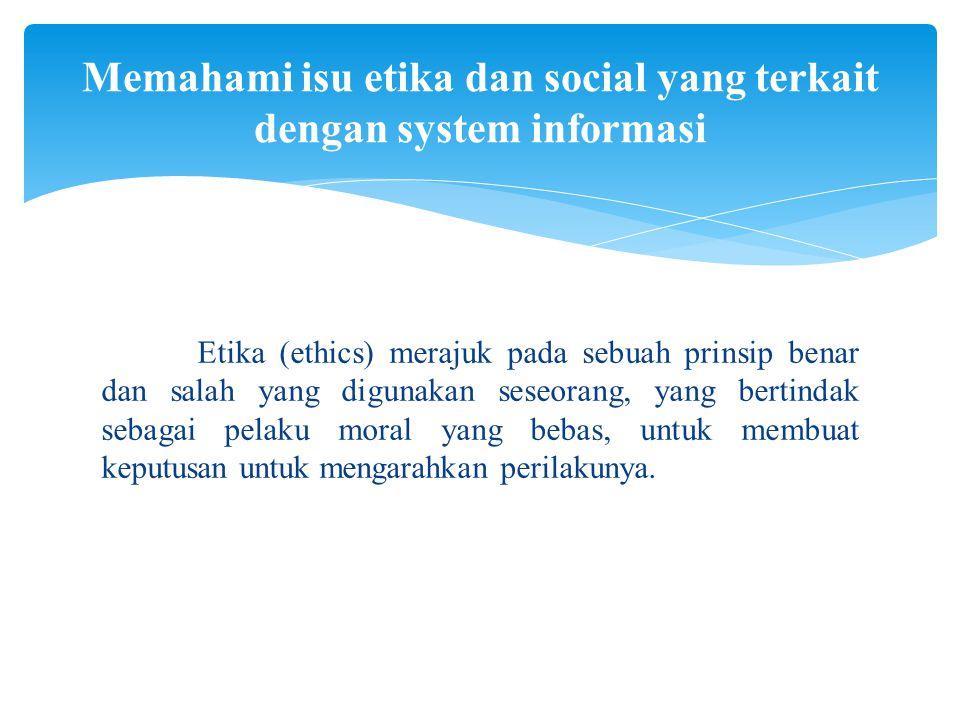 Etika (ethics) merajuk pada sebuah prinsip benar dan salah yang digunakan seseorang, yang bertindak sebagai pelaku moral yang bebas, untuk membuat kep