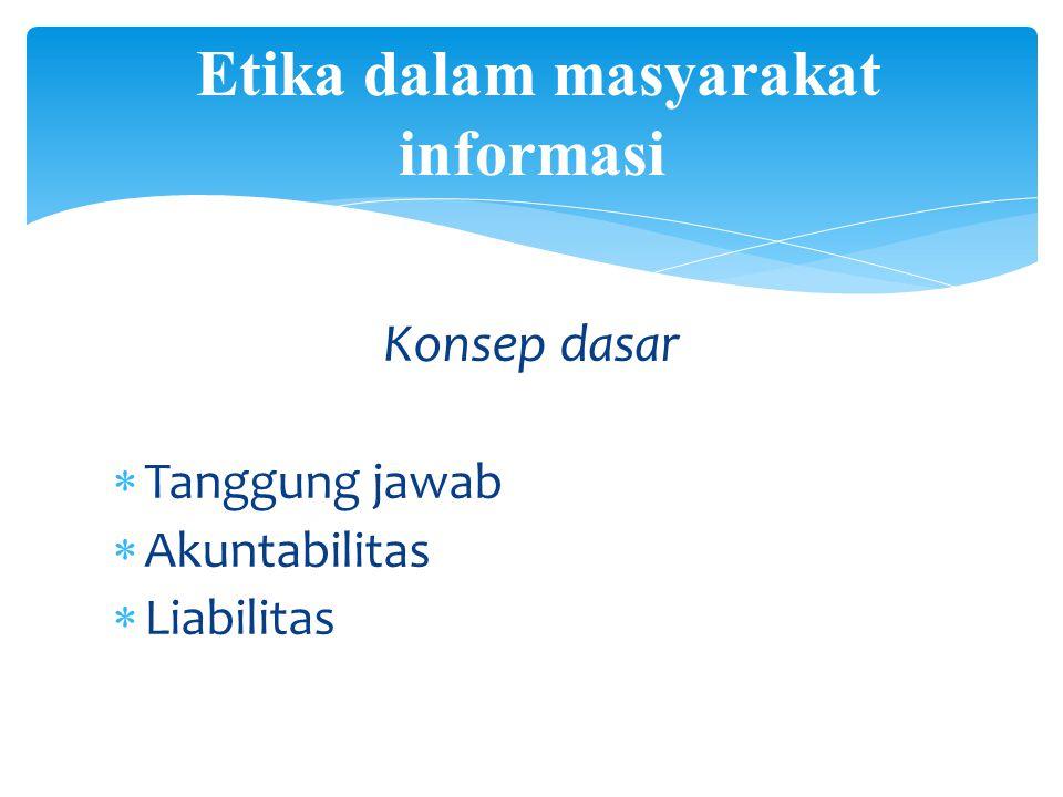 Konsep dasar  Tanggung jawab  Akuntabilitas  Liabilitas Etika dalam masyarakat informasi