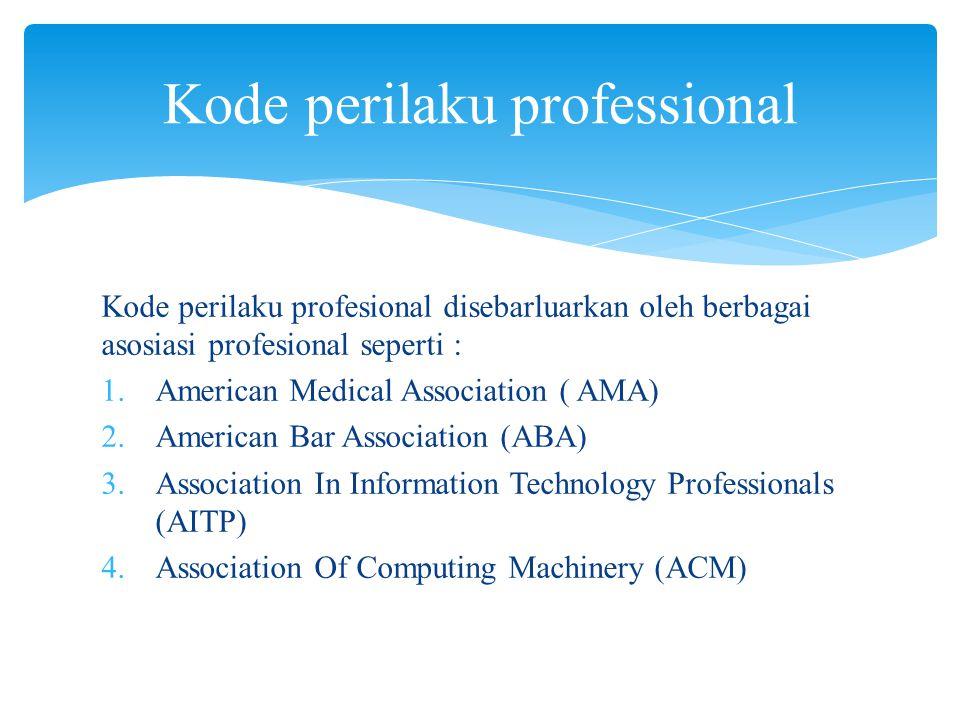 Kode perilaku profesional disebarluarkan oleh berbagai asosiasi profesional seperti :  American Medical Association ( AMA)  American Bar Associati