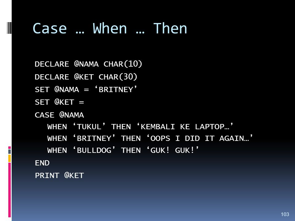 Case … When … Then DECLARE @NAMA CHAR(10) DECLARE @KET CHAR(30) SET @NAMA = 'BRITNEY' SET @KET = CASE @NAMA WHEN 'TUKUL' THEN 'KEMBALI KE LAPTOP…' WHEN 'BRITNEY' THEN 'OOPS I DID IT AGAIN…' WHEN 'BULLDOG' THEN 'GUK.