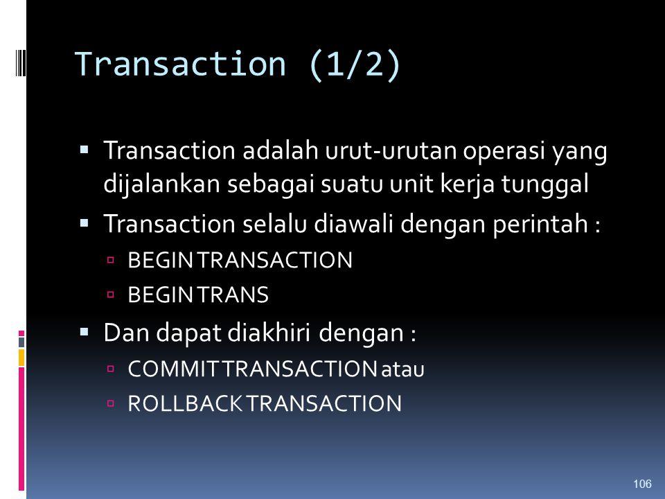 Transaction (1/2)  Transaction adalah urut-urutan operasi yang dijalankan sebagai suatu unit kerja tunggal  Transaction selalu diawali dengan perint