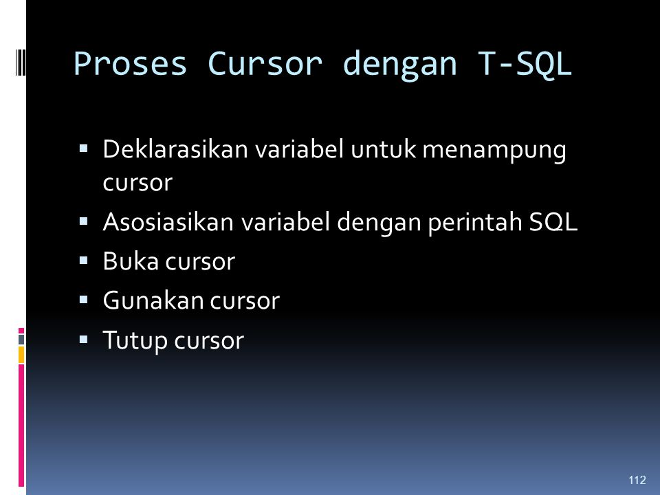 Proses Cursor dengan T-SQL  Deklarasikan variabel untuk menampung cursor  Asosiasikan variabel dengan perintah SQL  Buka cursor  Gunakan cursor 