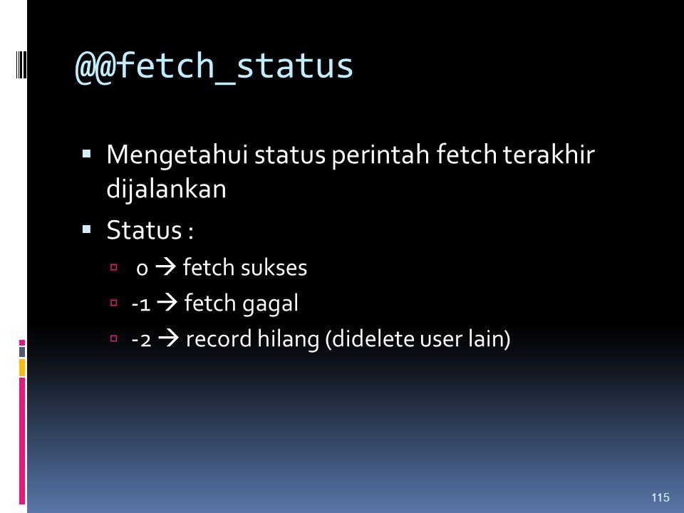 @@fetch_status  Mengetahui status perintah fetch terakhir dijalankan  Status :  0  fetch sukses  -1  fetch gagal  -2  record hilang (didelete