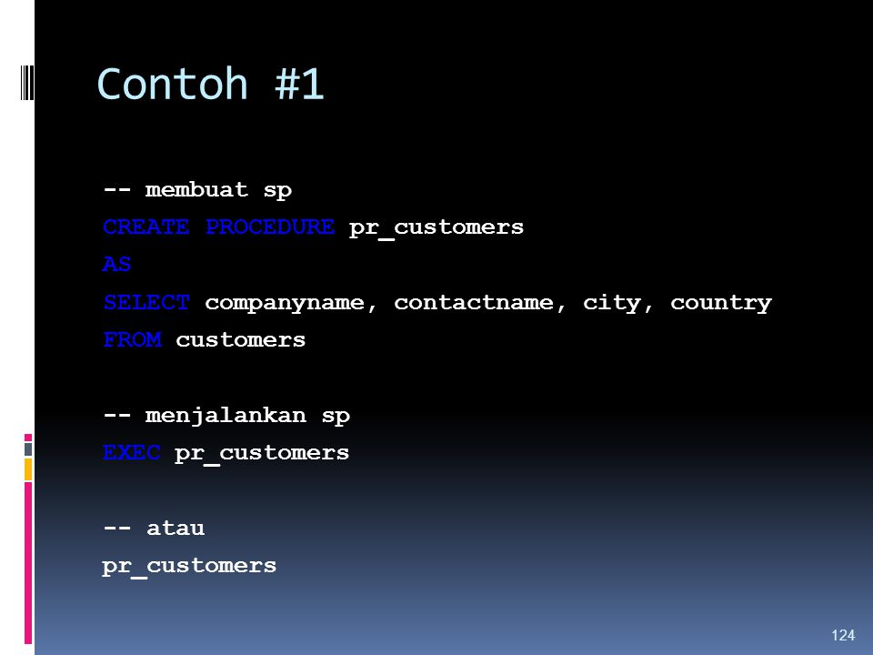 Contoh #1 -- membuat sp CREATE PROCEDURE pr_customers AS SELECT companyname, contactname, city, country FROM customers -- menjalankan sp EXEC pr_customers -- atau pr_customers 124
