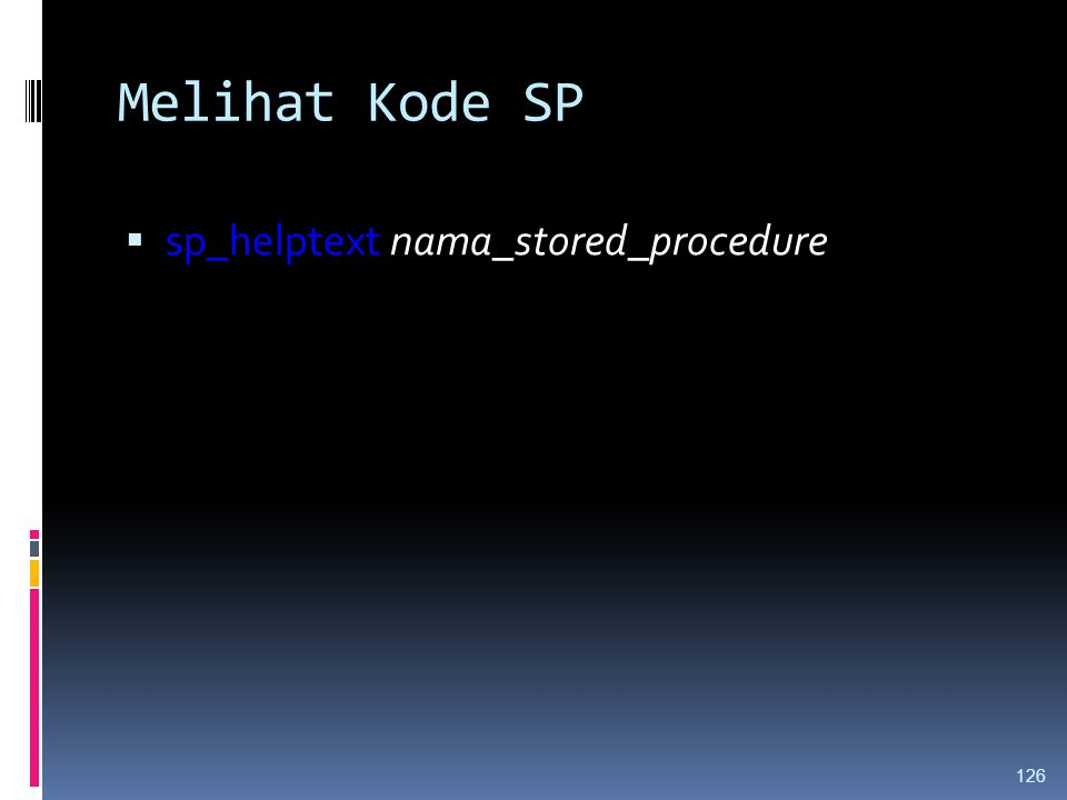 Melihat Kode SP  sp_helptext nama_stored_procedure 126