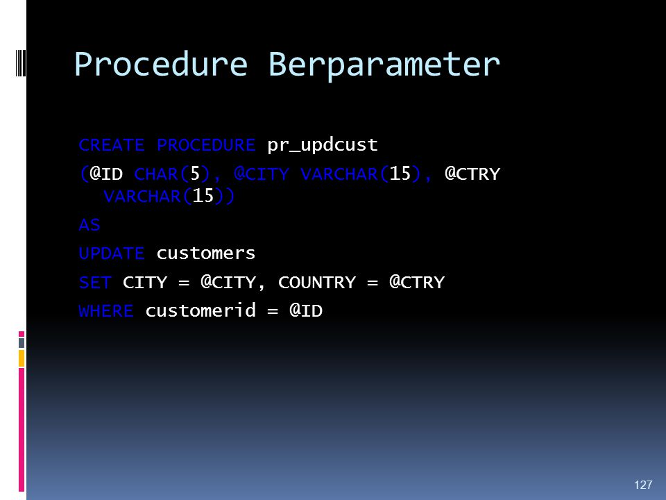 Procedure Berparameter CREATE PROCEDURE pr_updcust (@ID CHAR(5), @CITY VARCHAR(15), @CTRY VARCHAR(15)) AS UPDATE customers SET CITY = @CITY, COUNTRY = @CTRY WHERE customerid = @ID 127