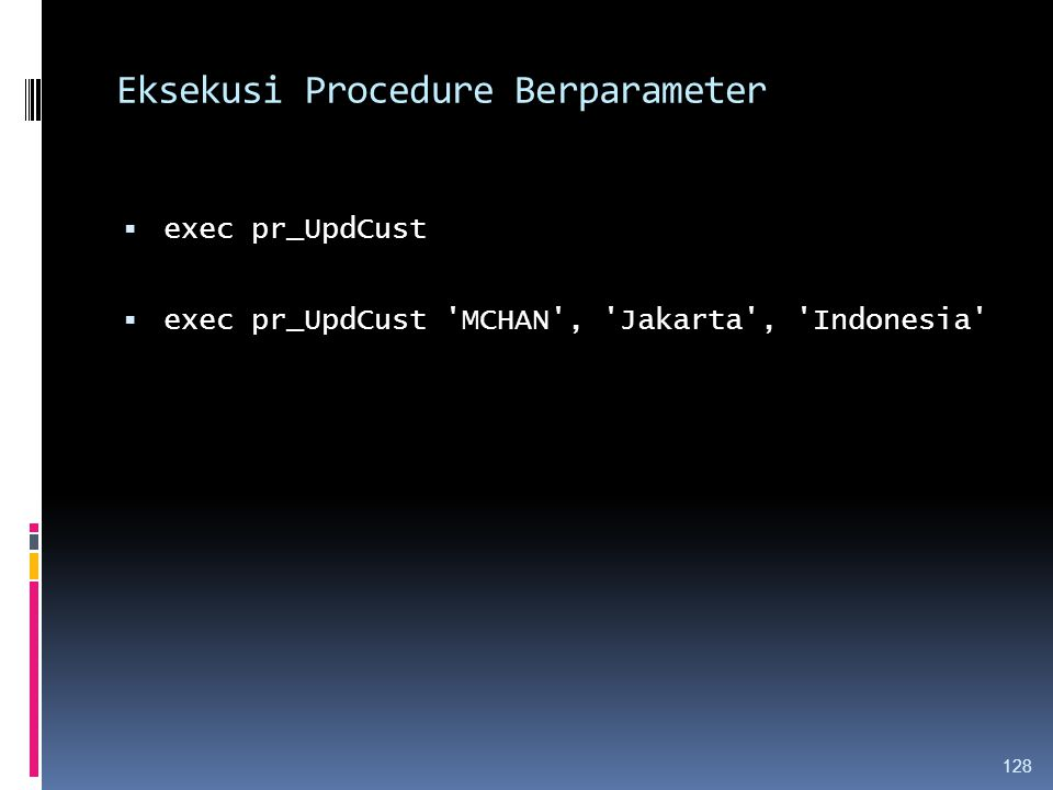 Eksekusi Procedure Berparameter  exec pr_UpdCust  exec pr_UpdCust 'MCHAN', 'Jakarta', 'Indonesia' 128