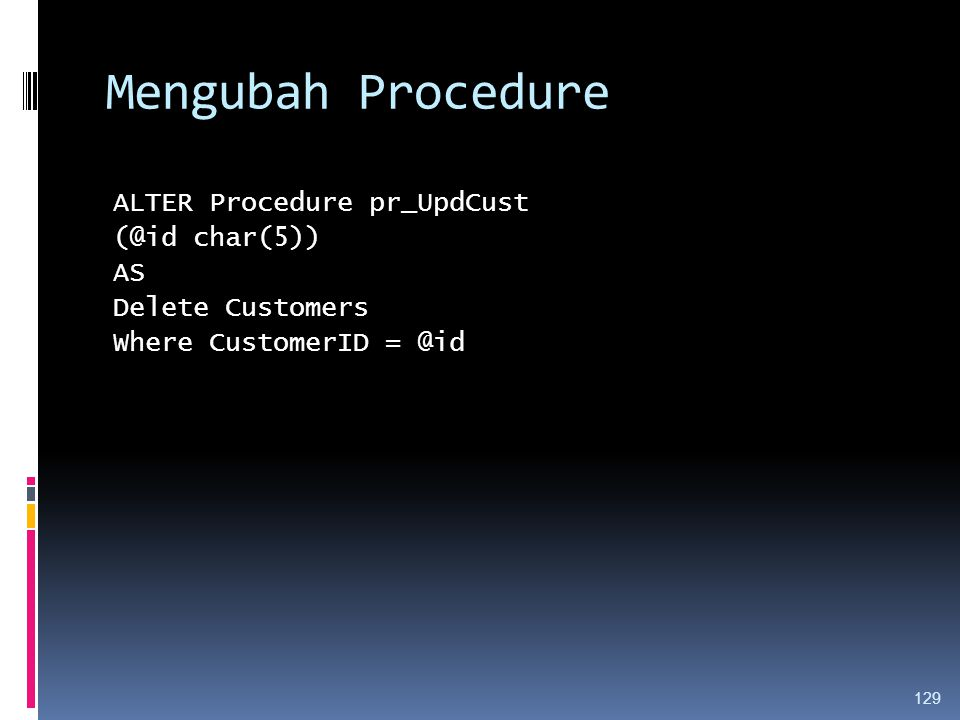 Mengubah Procedure ALTER Procedure pr_UpdCust (@id char(5)) AS Delete Customers Where CustomerID = @id 129