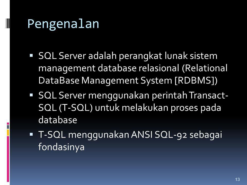 Pengenalan  SQL Server adalah perangkat lunak sistem management database relasional (Relational DataBase Management System [RDBMS])  SQL Server menggunakan perintah Transact- SQL (T-SQL) untuk melakukan proses pada database  T-SQL menggunakan ANSI SQL-92 sebagai fondasinya 13