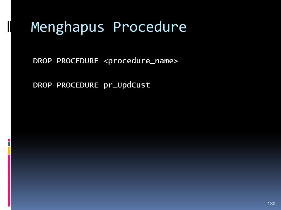 Menghapus Procedure DROP PROCEDURE DROP PROCEDURE pr_UpdCust 130