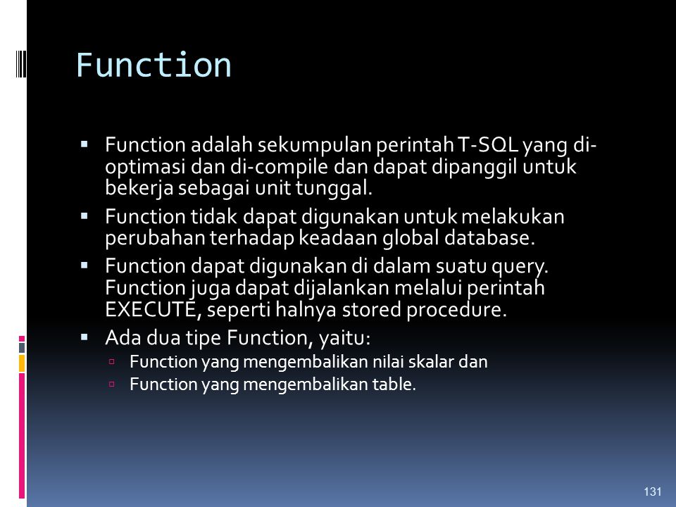 Function  Function adalah sekumpulan perintah T-SQL yang di- optimasi dan di-compile dan dapat dipanggil untuk bekerja sebagai unit tunggal.  Functi