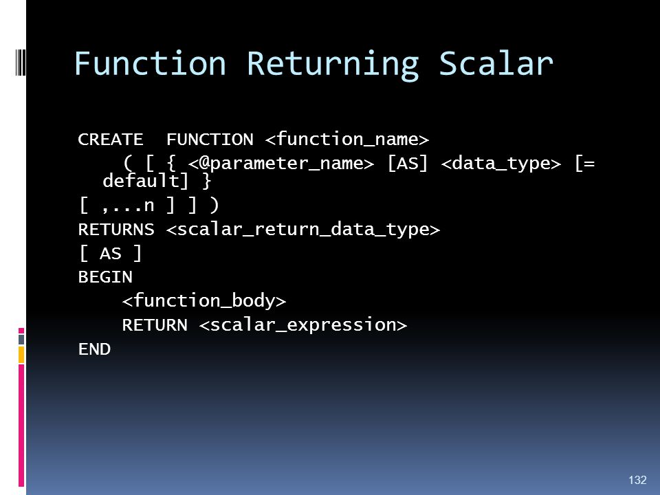 Function Returning Scalar CREATE FUNCTION ( [ { [AS] [= default] } [,...n ] ] ) RETURNS [ AS ] BEGIN RETURN END 132