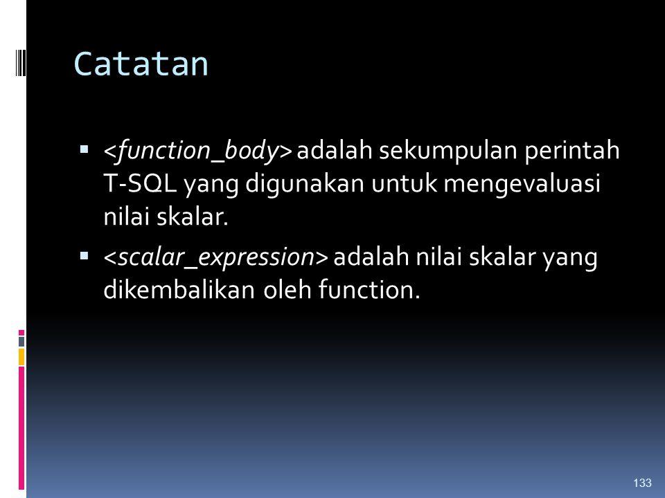 Catatan  adalah sekumpulan perintah T-SQL yang digunakan untuk mengevaluasi nilai skalar.  adalah nilai skalar yang dikembalikan oleh function. 133