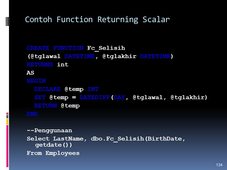Contoh Function Returning Scalar CREATE FUNCTION Fc_Selisih (@tglawal DATETIME, @tglakhir DATETIME) RETURNS int AS BEGIN DECLARE @temp INT SET @temp = DATEDIFF(DAY, @tglawal, @tglakhir) RETURN @temp END --Penggunaan Select LastName, dbo.Fc_Selisih(BirthDate, getdate()) From Employees 134