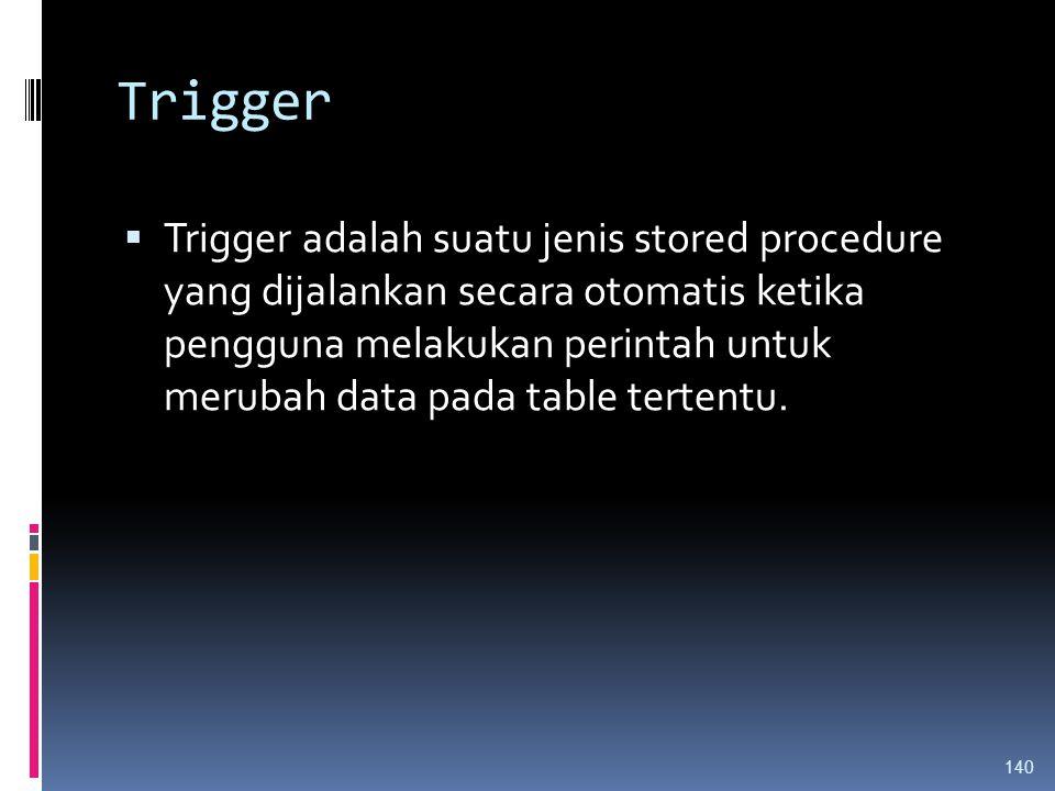 Trigger  Trigger adalah suatu jenis stored procedure yang dijalankan secara otomatis ketika pengguna melakukan perintah untuk merubah data pada table