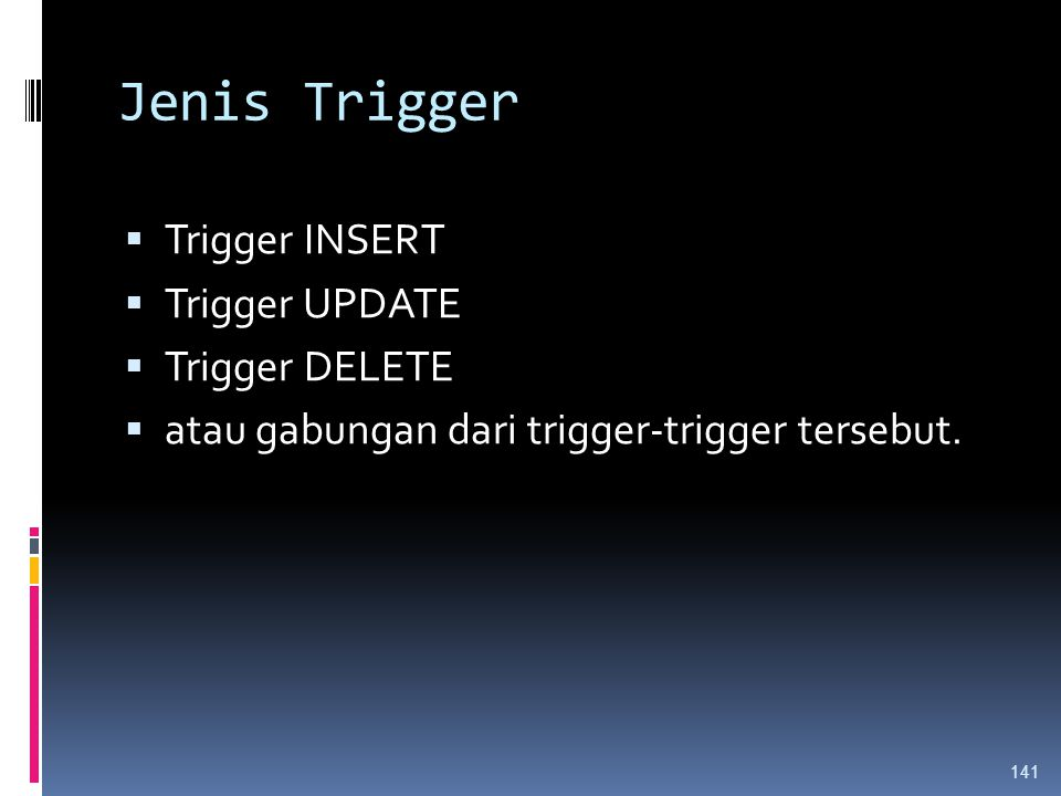 Jenis Trigger  Trigger INSERT  Trigger UPDATE  Trigger DELETE  atau gabungan dari trigger-trigger tersebut. 141