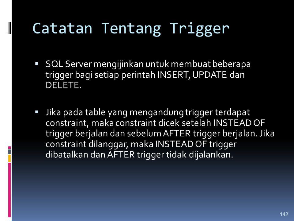 Catatan Tentang Trigger  SQL Server mengijinkan untuk membuat beberapa trigger bagi setiap perintah INSERT, UPDATE dan DELETE.  Jika pada table yang