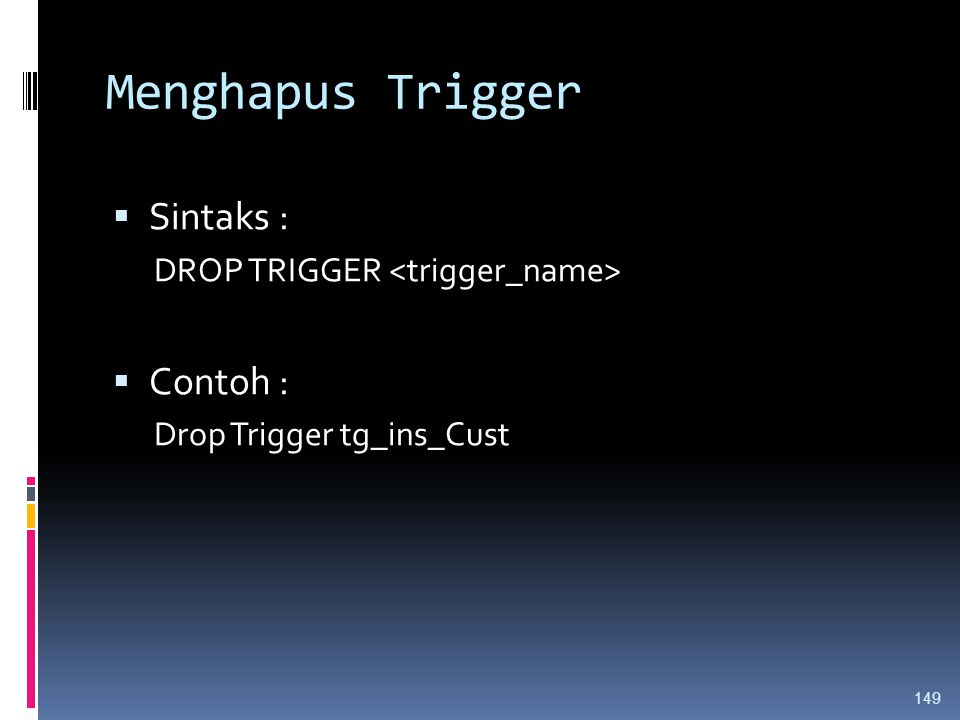 Menghapus Trigger  Sintaks : DROP TRIGGER  Contoh : Drop Trigger tg_ins_Cust 149
