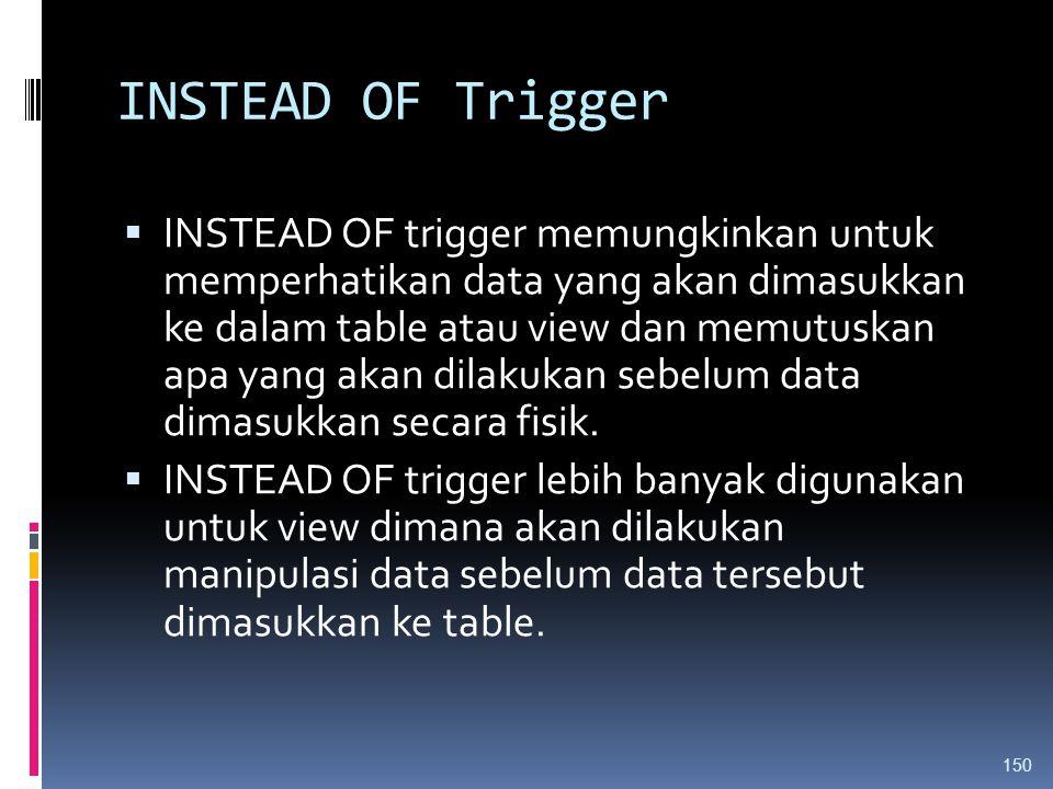 INSTEAD OF Trigger  INSTEAD OF trigger memungkinkan untuk memperhatikan data yang akan dimasukkan ke dalam table atau view dan memutuskan apa yang ak