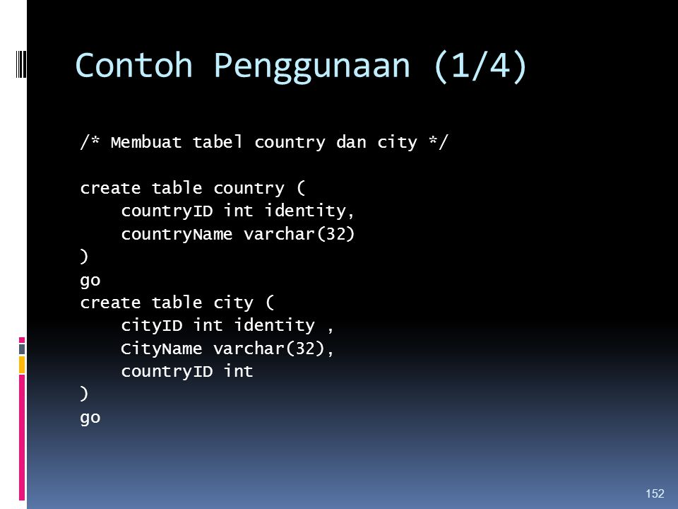 Contoh Penggunaan (1/4) /* Membuat tabel country dan city */ create table country ( countryID int identity, countryName varchar(32) ) go create table city ( cityID int identity, CityName varchar(32), countryID int ) go 152