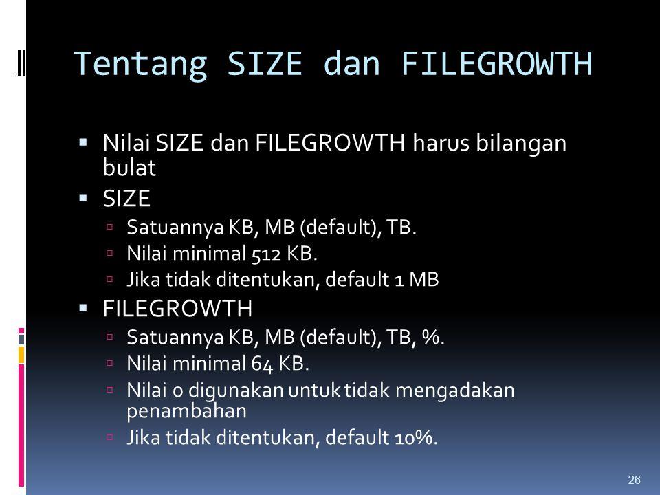 Tentang SIZE dan FILEGROWTH  Nilai SIZE dan FILEGROWTH harus bilangan bulat  SIZE  Satuannya KB, MB (default), TB.  Nilai minimal 512 KB.  Jika t