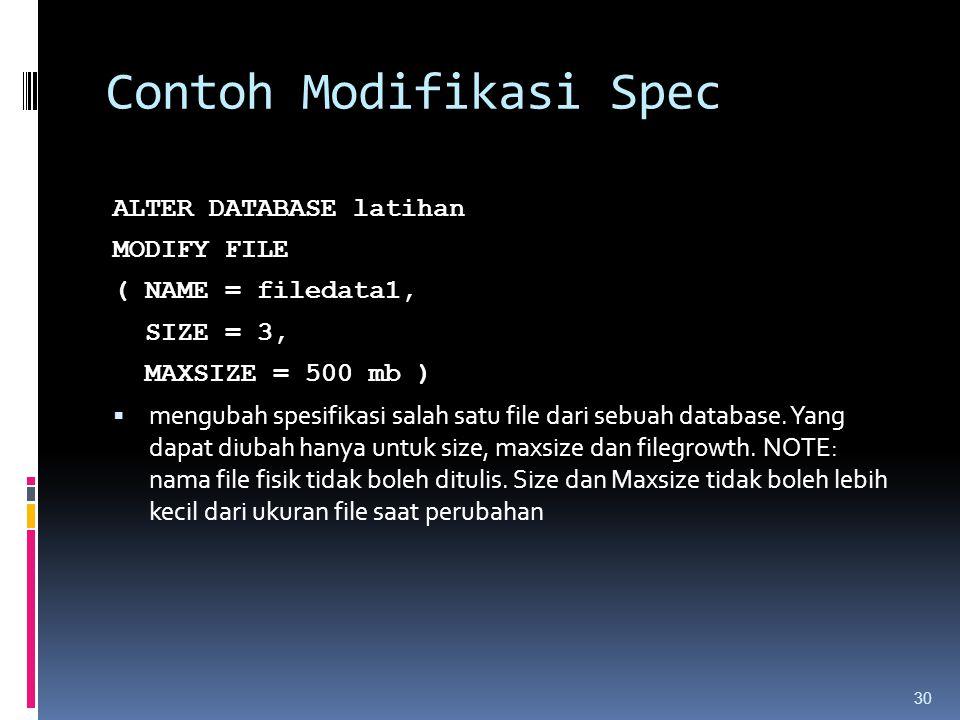 Contoh Modifikasi Spec ALTER DATABASE latihan MODIFY FILE ( NAME = filedata1, SIZE = 3, MAXSIZE = 500 mb )  mengubah spesifikasi salah satu file dari