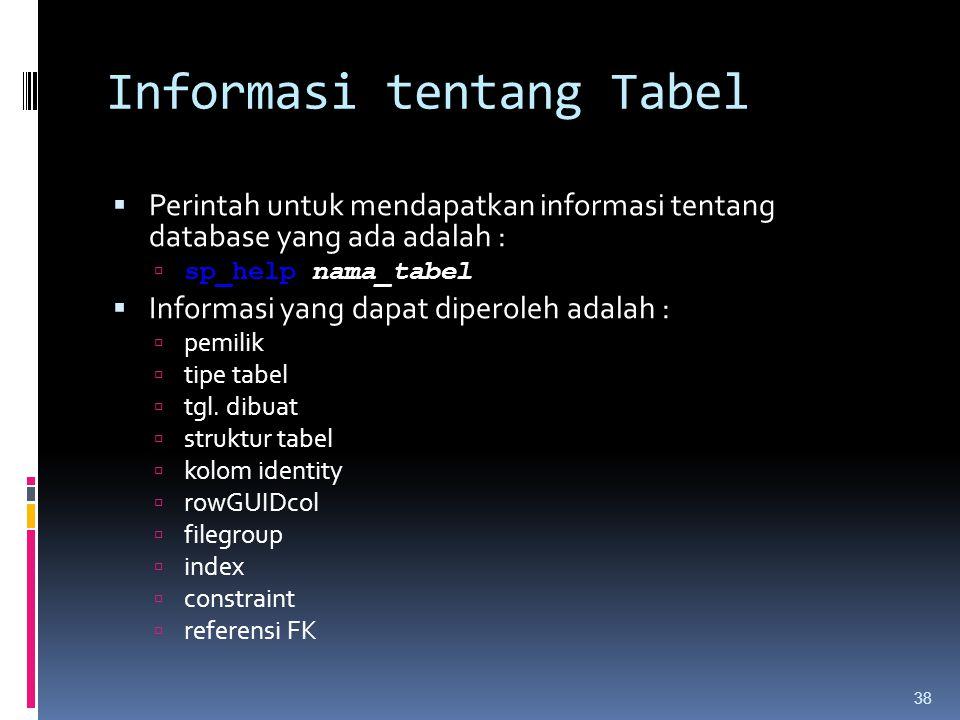 Informasi tentang Tabel  Perintah untuk mendapatkan informasi tentang database yang ada adalah :  sp_help nama_tabel  Informasi yang dapat diperole