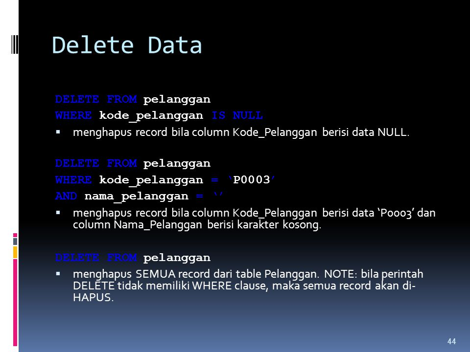 Delete Data DELETE FROM pelanggan WHERE kode_pelanggan IS NULL  menghapus record bila column Kode_Pelanggan berisi data NULL.