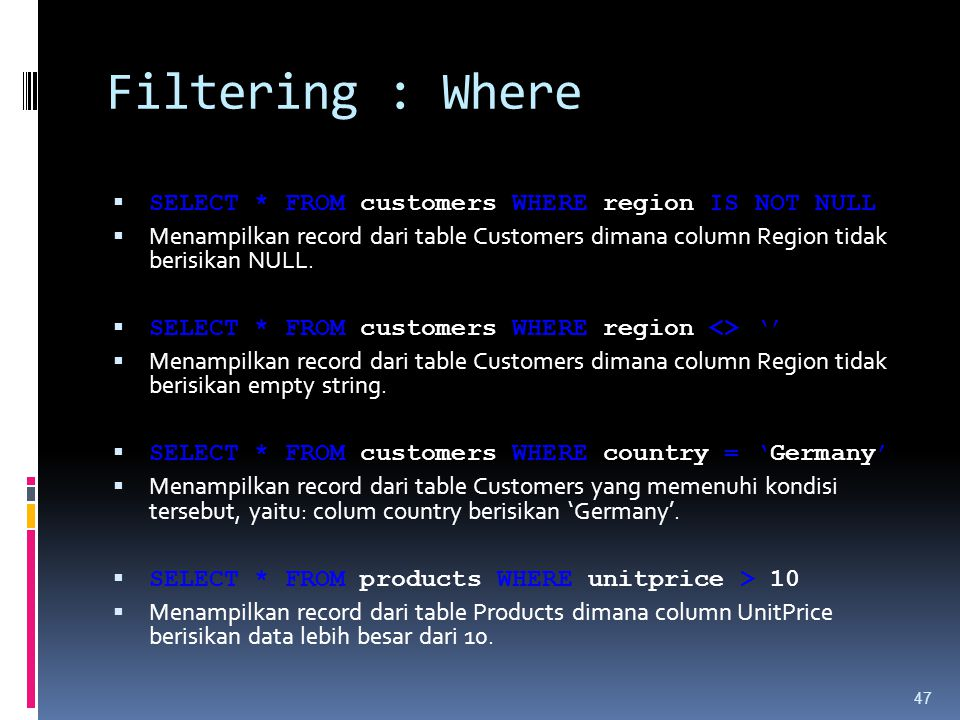 Filtering : Where  SELECT * FROM customers WHERE region IS NOT NULL  Menampilkan record dari table Customers dimana column Region tidak berisikan NULL.