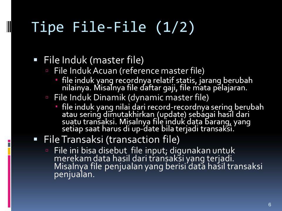 Tipe File-File (1/2)  File Induk (master file)  File Induk Acuan (reference master file)  file induk yang recordnya relatif statis, jarang berubah