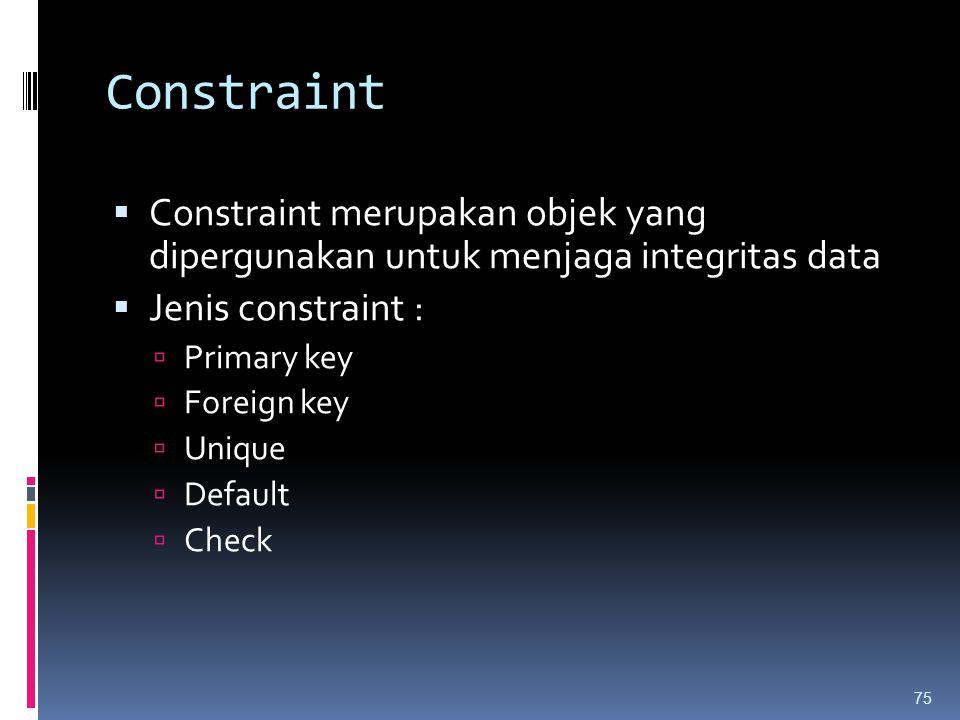Constraint  Constraint merupakan objek yang dipergunakan untuk menjaga integritas data  Jenis constraint :  Primary key  Foreign key  Unique  De