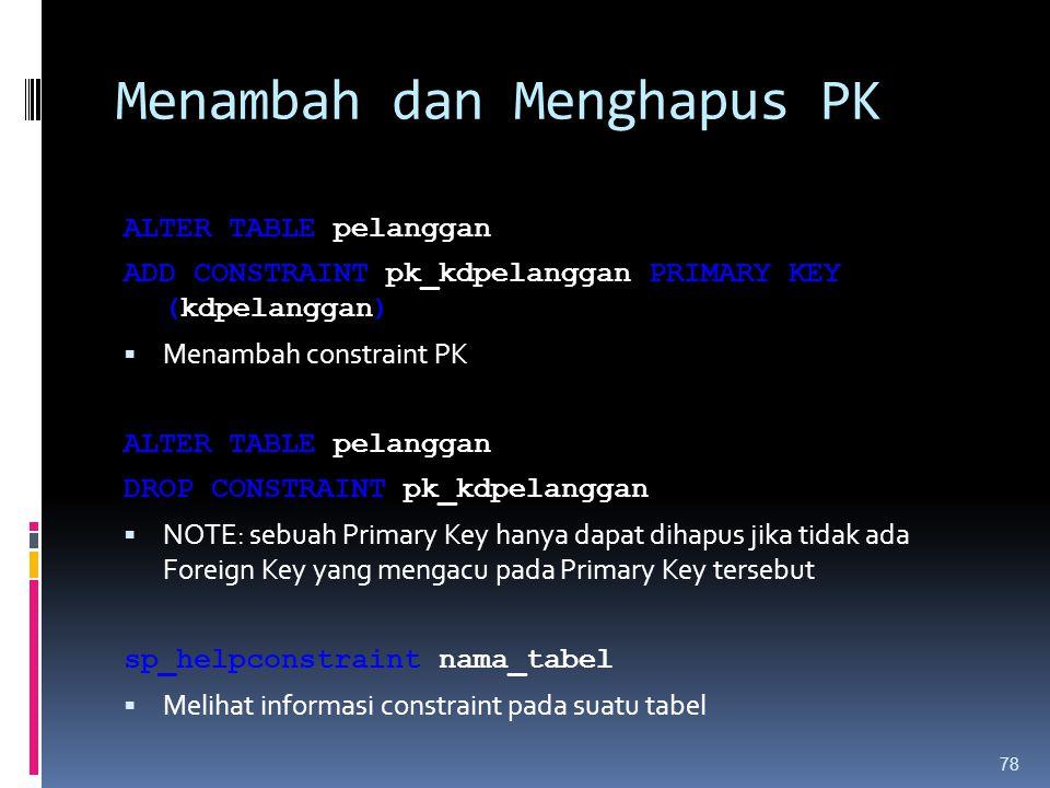 Menambah dan Menghapus PK ALTER TABLE pelanggan ADD CONSTRAINT pk_kdpelanggan PRIMARY KEY (kdpelanggan)  Menambah constraint PK ALTER TABLE pelanggan