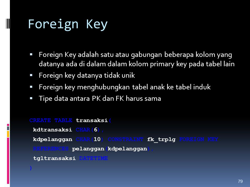 Foreign Key  Foreign Key adalah satu atau gabungan beberapa kolom yang datanya ada di dalam dalam kolom primary key pada tabel lain  Foreign key dat